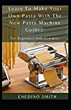 Learn To Make Your Own Pasta With The New Pasta Machine Guides For Beginners And Dummies